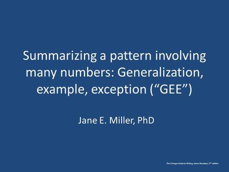 "The Chicago Guide to Writing about Numbers, 2 nd edition. Summarizing a pattern involving many numbers: Generalization, example, exception (""GEE"") Jane."