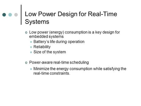Low Power Design for Real-Time Systems Low power (energy) consumption is a key design for embedded systems Battery's life during operation Reliability.