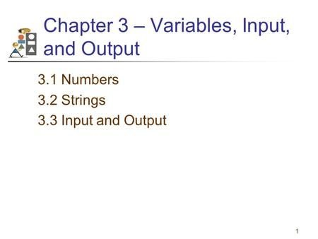 1 Chapter 3 – Variables, Input, and Output 3.1 Numbers 3.2 Strings 3.3 Input and Output.