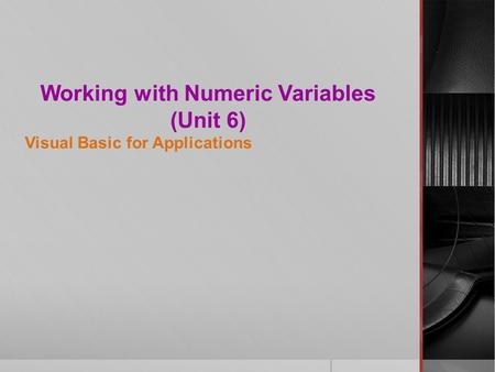 Working with Numeric Variables (Unit 6) Visual Basic for Applications.