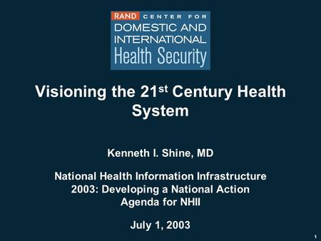 1 Visioning the 21 st Century Health System Kenneth I. Shine, MD National Health Information Infrastructure 2003: Developing a National Action Agenda for.