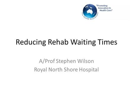 Reducing Rehab Waiting Times A/Prof Stephen Wilson Royal North Shore Hospital.