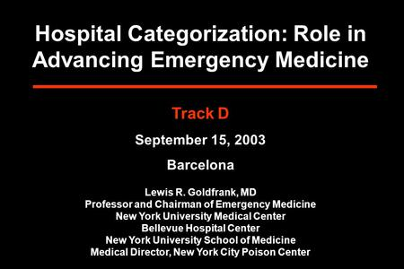 Hospital Categorization: Role in Advancing Emergency Medicine Track D September 15, 2003 Barcelona Lewis R. Goldfrank, MD Professor and Chairman of Emergency.