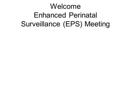 Welcome Enhanced Perinatal Surveillance (EPS) Meeting.