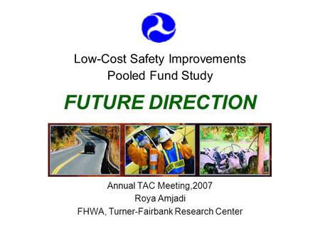 Low-Cost Safety Improvements Pooled Fund Study FUTURE DIRECTION Annual TAC Meeting,2007 Roya Amjadi FHWA, Turner-Fairbank Research Center.