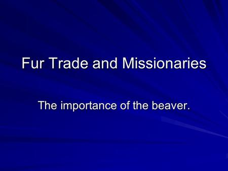 Fur Trade and Missionaries The importance of the beaver.