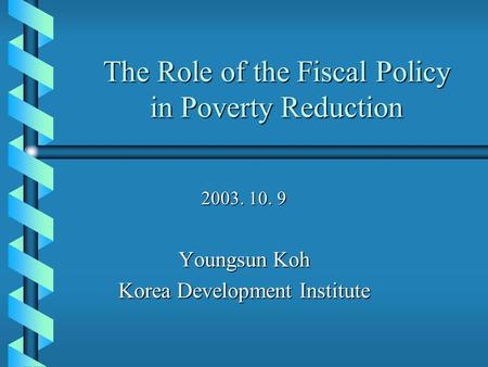 The Role of the Fiscal Policy in Poverty Reduction 2003. 10. 9 Youngsun Koh Korea Development Institute.