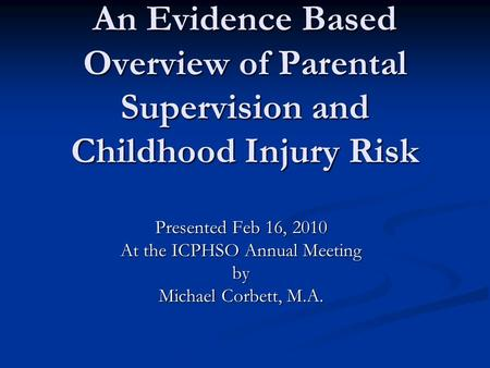 An Evidence Based Overview of Parental Supervision and Childhood Injury Risk Presented Feb 16, 2010 At the ICPHSO Annual Meeting by Michael Corbett, M.A.