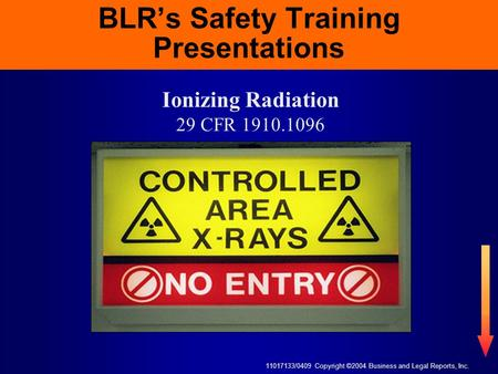 11017133/0409 Copyright ©2004 Business and Legal Reports, Inc. BLR's Safety Training Presentations Ionizing Radiation 29 CFR 1910.1096.