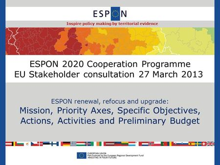 ESPON 2020 Cooperation Programme EU Stakeholder consultation 27 March 2013 ESPON renewal, refocus and upgrade: Mission, Priority Axes, Specific Objectives,