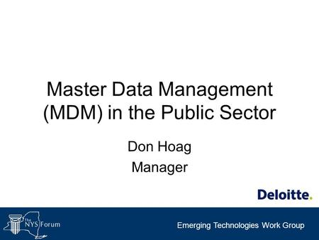Emerging Technologies Work Group Master Data Management (MDM) in the Public Sector Don Hoag Manager.