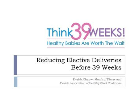 Reducing Elective Deliveries Before 39 Weeks Florida Chapter March of Dimes and Florida Association of Healthy Start Coalitions.