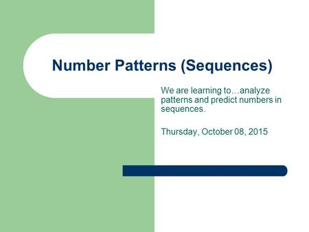 Number Patterns (Sequences) We are learning to…analyze patterns and predict numbers in sequences. Thursday, October 08, 2015.