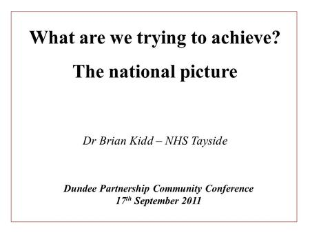Dundee Partnership Community Conference 17 th September 2011 What are we trying to achieve? The national picture Dr Brian Kidd – NHS Tayside.