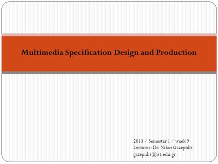 Multimedia Specification Design and Production 2013 / Semester 1 / week 9 Lecturer: Dr. Nikos Gazepidis