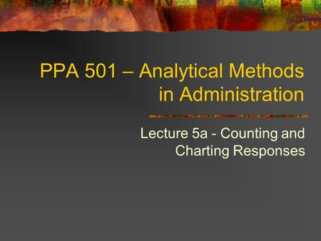 PPA 501 – Analytical Methods in Administration Lecture 5a - Counting and Charting Responses.