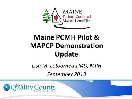 Maine PCMH Pilot & MAPCP Demonstration Update Lisa M. Letourneau MD, MPH September 2013.