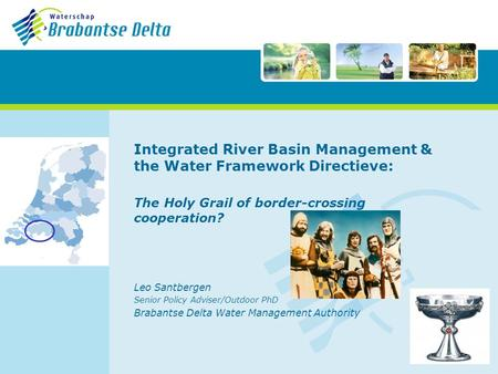 Integrated River Basin Management & the Water Framework Directieve: The Holy Grail of border-crossing cooperation? Leo Santbergen Senior Policy Adviser/Outdoor.