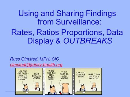 Using and Sharing Findings from Surveillance: Rates, Ratios Proportions, Data Display & OUTBREAKS Russ Olmsted, MPH, CIC