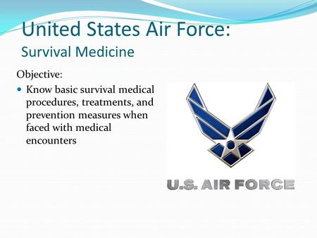 United States Air Force: Survival Medicine Objective: Know basic survival medical procedures, treatments, and prevention measures when faced with medical.