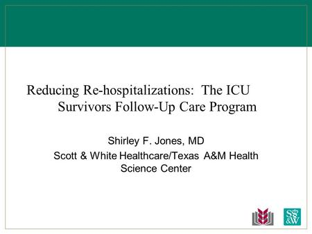 Reducing Re-hospitalizations: The ICU Survivors Follow-Up Care Program Shirley F. Jones, MD Scott & White Healthcare/Texas A&M Health Science Center.