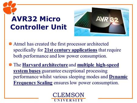CLEMSON U N I V E R S I T Y AVR32 Micro Controller Unit Atmel has created the first processor architected specifically for 21st century applications that.