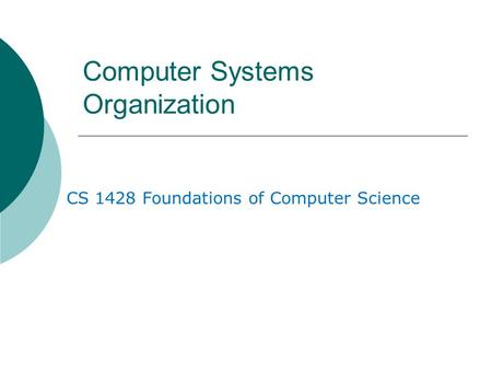 Computer Systems Organization CS 1428 Foundations of Computer Science.