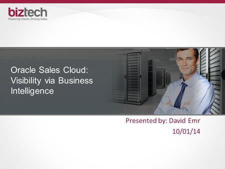 Oracle Sales Cloud: Visibility via Business Intelligence Presented by: David Emr 10/01/14.