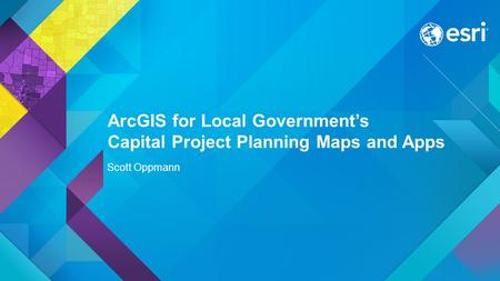 ArcGIS for Local Government's Capital Project Planning Maps and Apps Scott Oppmann.