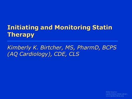 Slide Source: Lipids Online Slide Library www.lipidsonline.org Initiating and Monitoring Statin Therapy Kimberly K. Birtcher, MS, PharmD, BCPS (AQ Cardiology),