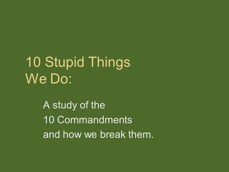 10 Stupid Things We Do: A study of the 10 Commandments and how we break them.