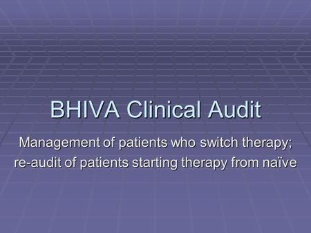 BHIVA Clinical Audit Management of patients who switch therapy; re-audit of patients starting therapy from naïve.
