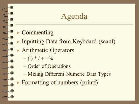 Agenda  Commenting  Inputting Data from Keyboard (scanf)  Arithmetic Operators  ( ) * / + - %  Order of Operations  Mixing Different Numeric Data.
