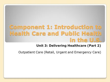 Component 1: Introduction to Health Care and Public Health in the U.S. Unit 3: Delivering Healthcare (Part 2) Outpatient Care (Retail, Urgent and Emergency.