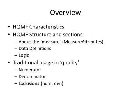 Overview HQMF Characteristics HQMF Structure and sections – About the 'measure' (MeasureAttributes) – Data Definitions – Logic Traditional usage in 'quality'
