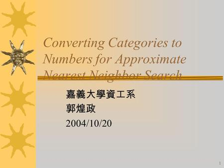 1 Converting Categories to Numbers for Approximate Nearest Neighbor Search 嘉義大學資工系 郭煌政 2004/10/20.