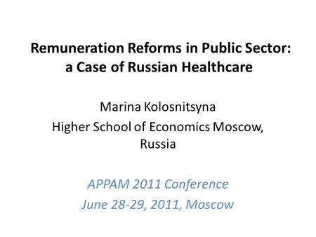 Remuneration Reforms in Public Sector: a Case of Russian Healthcare Marina Kolosnitsyna Higher School of Economics Moscow, Russia APPAM 2011 Conference.