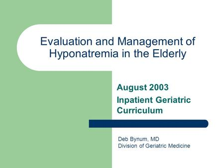 Evaluation and Management of Hyponatremia in the Elderly August 2003 Inpatient Geriatric Curriculum Deb Bynum, MD Division of Geriatric Medicine.
