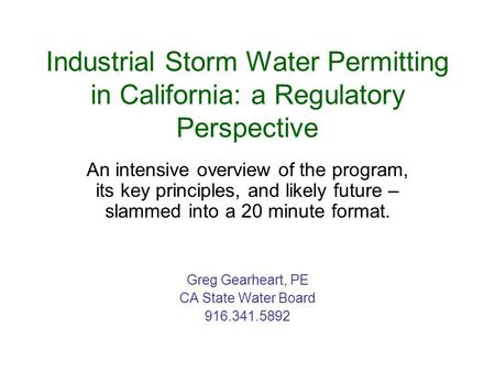 Industrial Storm Water Permitting in California: a Regulatory Perspective An intensive overview of the program, its key principles, and likely future –