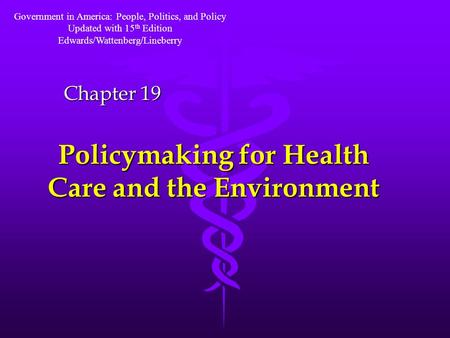 Policymaking for Health Care and the Environment Chapter 19 Government in America: People, Politics, and Policy Updated with 15 th Edition Edwards/Wattenberg/Lineberry.