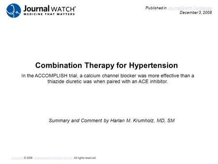Combination Therapy for Hypertension Summary and Comment by Harlan M. Krumholz, MD, SM Published in Journal Watch Cardiology December 3, 2008Journal Watch.