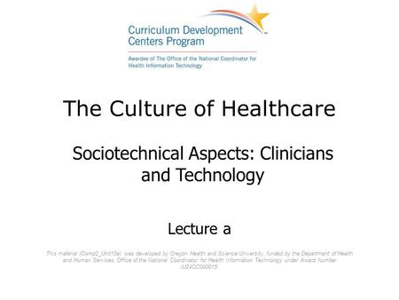 The Culture of Healthcare Sociotechnical Aspects: Clinicians and Technology This material (Comp2_Unit10a) was developed by Oregon Health and Science University,