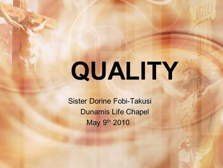 QUALITY Sister Dorine Fobi-Takusi Dunamis Life Chapel May 9 th 2010.