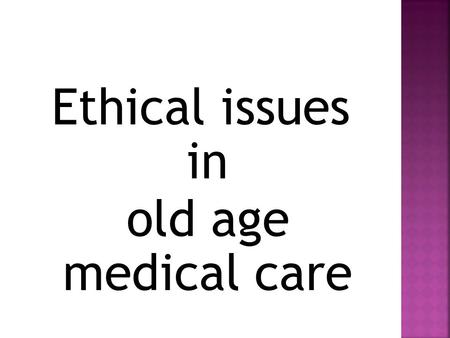 Ethical issues in old age medical care. The Four-Principles Approach developed in the early 1980's by well-known American bioethicists Tom Beauchamp and.