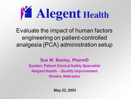 Evaluate the impact of human factors engineering on patient-controlled analgesia (PCA) administration setup Sue M. Bosley, PharmD System, Patient Clinical.