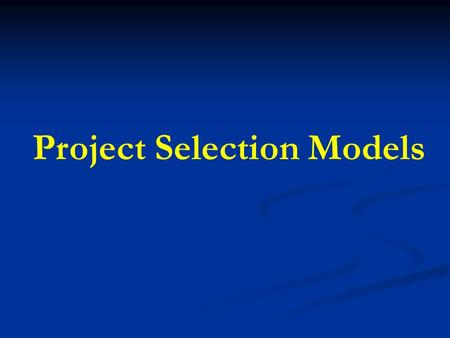 Project Selection Models. Project Selection Project selection is the process of evaluating individual projects or groups of projects, and then choosing.