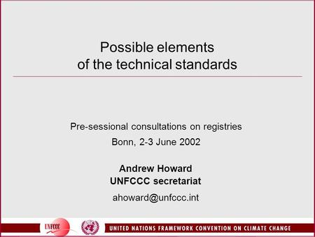 Possible elements of the technical standards Pre-sessional consultations on registries Bonn, 2-3 June 2002 Andrew Howard UNFCCC secretariat