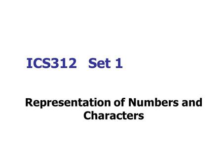 ICS312 Set 1 Representation of Numbers and Characters.