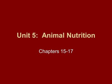 Unit 5: Animal Nutrition Chapters 15-17. Unit 5: Animal Nutrition Unit 5 Objectives: –Basic understand of nutrients, digestibility, evaluation, and composition.