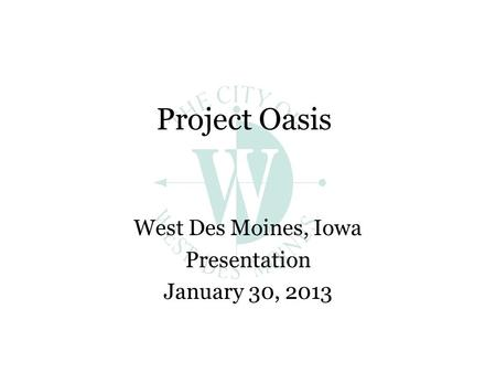 Project Oasis West Des Moines, Iowa Presentation January 30, 2013.